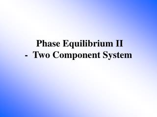 Phase Equilibrium II -  Two Component System
