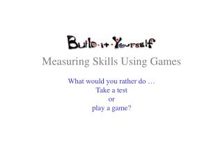 Measuring Skills Using Games What would you rather do … Take a test or play a game?