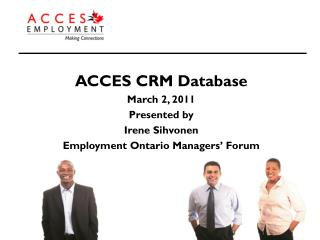 ACCES CRM Database March 2, 2011 Presented by  Irene Sihvonen Employment Ontario Managers' Forum