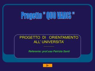 PROGETTO  DI   ORIENTAMENTO   ALL' UNIVERSITA' ________ Referente: prof.ssa Patrizia Santi