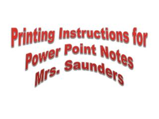 Printing Instructions for Power Point Notes Mrs. Saunders