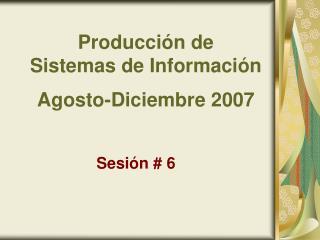 Producción de  Sistemas de Información Agosto-Diciembre 2007