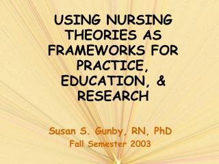 USING NURSING THEORIES AS FRAMEWORKS FOR PRACTICE, EDUCATION,  RESEARCH
