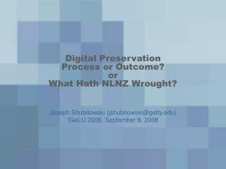 Digital Preservation Process or Outcome? or What Hath NLNZ Wrought?