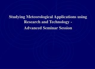 Studying Meteorological Applications using Research and Technology -  Advanced Seminar Session