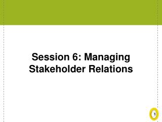 Session 6: Managing Stakeholder Relations