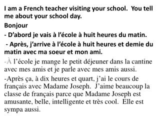 I am a French teacher visiting your school.  You tell me about your school day. Bonjour