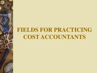 FIELDS FOR PRACTICING COST ACCOUNTANTS