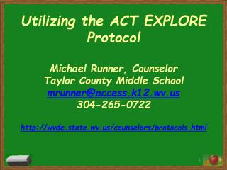 Utilizing the ACT EXPLORE Protocol  Michael Runner, Counselor Taylor County Middle School mrunneraccess.k12.wv 304-265-0
