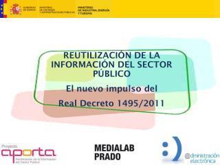 REUTILIZACIÓN DE LA INFORMACIÓN DEL SECTOR PÚBLICO El nuevo impulso del Real Decreto 1495/2011