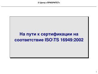 На пути к сертификации на соответствие  ISO\TS 16949:2002