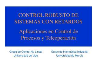 CONTROL ROBUSTO DE SISTEMAS CON RETARDOS Aplicaciones en Control de Procesos y Teleoperación