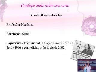 Roseli Oliveira da Silva Profiss�o:  Mec�nica Forma��o:  Senai