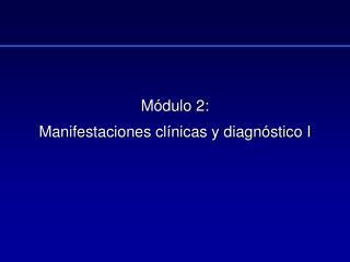 Módulo 2: Manifestaciones clínicas y diagnóstico I