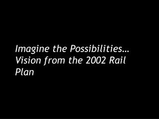 Imagine the Possibilities… Vision from the 2002 Rail Plan