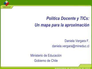 Pol�tica Docente y TICs:  Un mapa para la aproximaci�n  Daniela Vergara F.