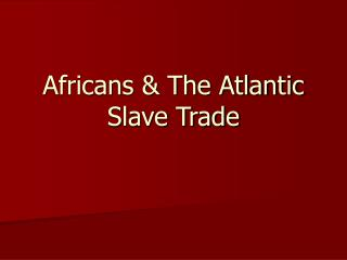 Africans & The Atlantic Slave Trade