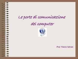 Le porte di comunicazione  del computer Prof. Vinicio Salvato