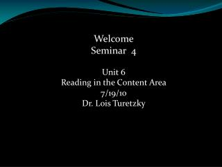 Welcome Seminar  4 Unit 6 Reading in the Content Area 7/19/10 Dr. Lois Turetzky