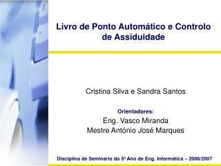Cristina Silva e Sandra Santos Orientadores: Eng. Vasco Miranda Mestre António José Marques