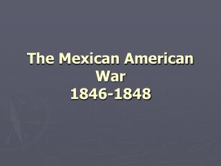 The Mexican American War 1846-1848