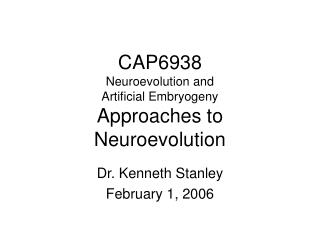 CAP6938 Neuroevolution and  Artificial Embryogeny Approaches to Neuroevolution