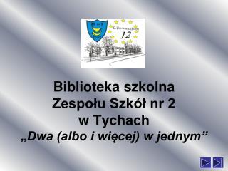 """Biblioteka szkolna Zespołu Szkół nr 2 w Tychach """"Dwa (albo i więcej) w jednym"""""""