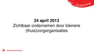 24 april 2013 Zichtbaar ondernemen door kleinere (thuis)zorgorganisaties