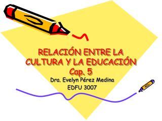 RELACI N ENTRE LA CULTURA Y LA EDUCACI N Cap. 5