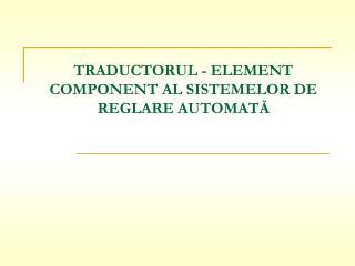TRADUCTORUL - ELEMENT COMPONENT AL SISTEMELOR DE REGLARE AUTOMATĂ