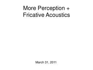 More Perception +  Fricative Acoustics