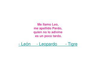 Me llamo Leo, me apellido Pardo, quien no lo adivine  es un poco tardo.