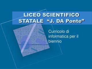 """LICEO SCIENTIFICO STATALE  """"J. DA Ponte"""""""