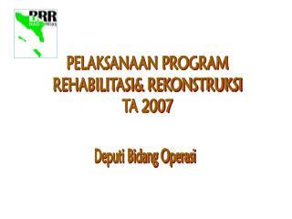 PELAKSANAAN PROGRAM REHABILITASI& REKONSTRUKSI TA 2007