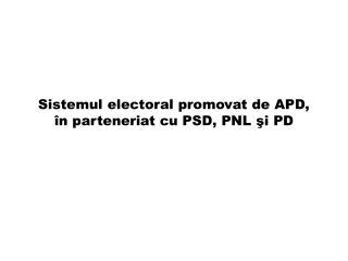 Sistemul electoral promovat de APD,  î n parteneriat  cu  PSD, PNL  şi  PD
