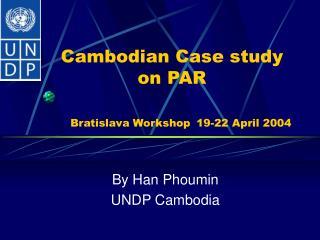 Cambodian Case study on PAR Bratislava Workshop 19-22 April 2004