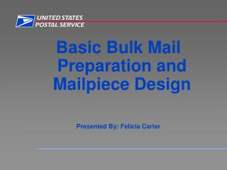 Basic Bulk Mail Preparation and Mailpiece Design Presented By: Felicia Carter