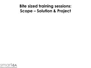 Bite sized training sessions: Scope   Solution  Project