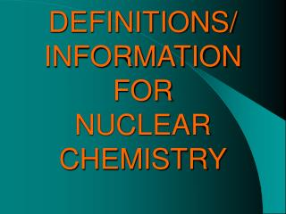DEFINITIONS/ INFORMATION  FOR  NUCLEAR CHEMISTRY