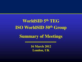 WorldSID 5 th  TEG  ISO WorldSID 50 th  Group Summary of Meetings 16 March 2012 London, UK