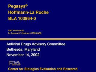 Pegasys   Hoffmann-La Roche BLA 103964-0  CMC Presentation Dr. Emanuel F. Petricoin, OTRR