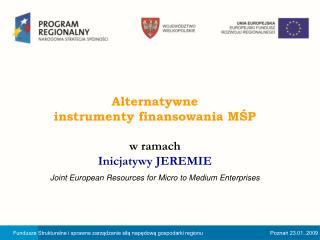 Alternatywne  instrumenty finansowania MŚP  w ramach  Inicjatywy JEREMIE