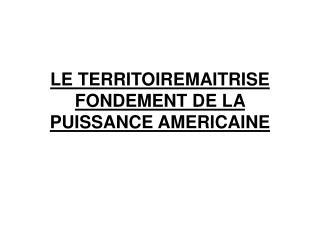 LE TERRITOIREMAITRISE FONDEMENT DE LA PUISSANCE AMERICAINE