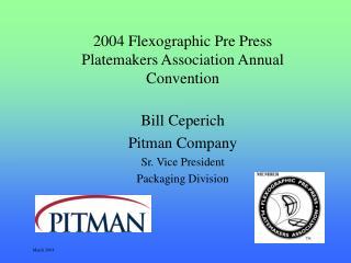 2004 Flexographic Pre Press Platemakers Association Annual Convention Bill Ceperich Pitman Company