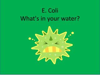 E. Coli  What's in your water?