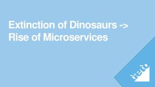 Extinction of Dinosaurs -> Rise of Microservices