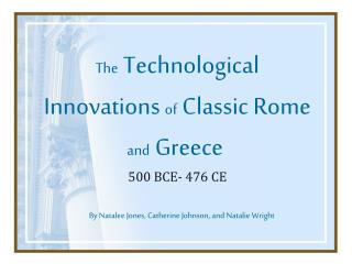 The Technological Innovations  of Classic Rome  and Greece 500 BCE- 476 CE