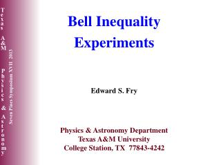 Bell Inequality Experiments Edward S. Fry Physics & Astronomy Department Texas A&M University