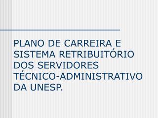 PLANO DE CARREIRA E SISTEMA RETRIBUITÓRIO DOS SERVIDORES TÉCNICO-ADMINISTRATIVO DA UNESP.