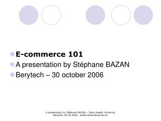 E-commerce 101 A presentation by Stéphane BAZAN Berytech – 30 october 2006
